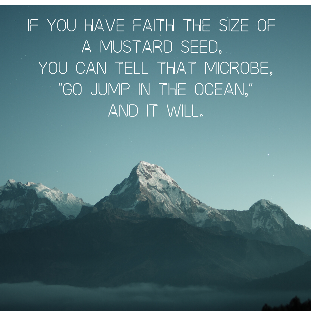 If you have faith the size of a mustard seed, you can tell that microbe, _Go jump in the ocean,_ and it will..png